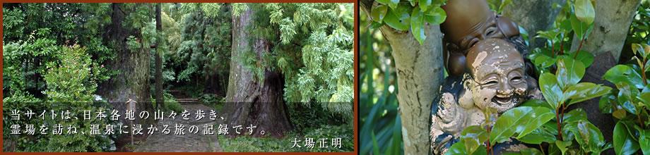当サイトは、日本各地の山々を歩き、霊場を訪ね、温泉に浸かる旅の記録です。大場正明